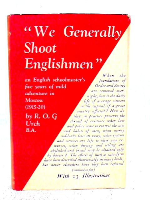 We Generally Shoot Englishmen An English Schoolmaster's Five Years Of Mild Adventure In Moscow 1915-20 By R.O.G. Urch