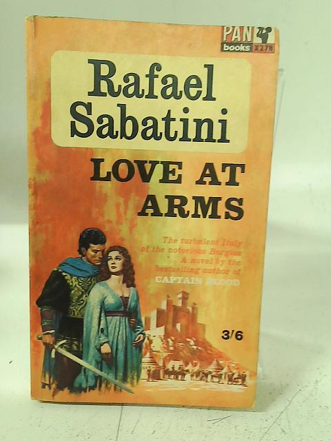 Love at Arms. Being a narrative excerpted from the Chronicles of Urbino during the dominion of the high and mighty Messer Guidobaldo da Montefeltro, etc By Rafael Sabatini
