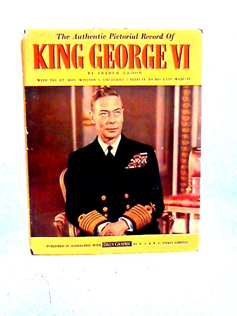 Authentic Pictorial Record of King George VI By Arthur Groom