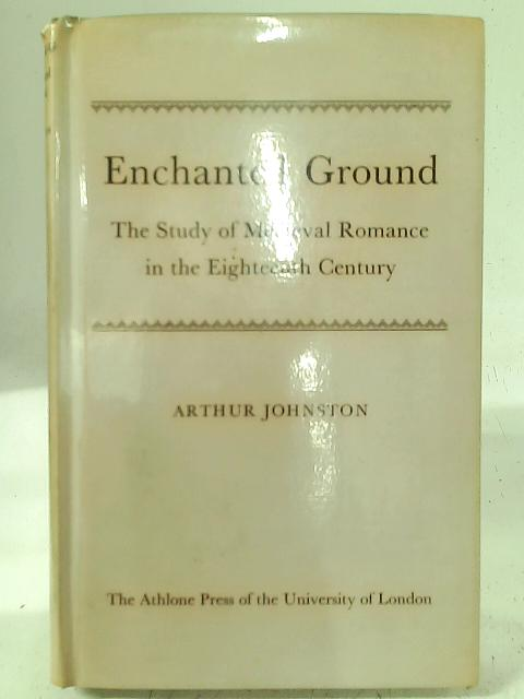 Enchanted Ground: The Study of Medieval Romance in the Eighteenth Century By Arthur Johnston