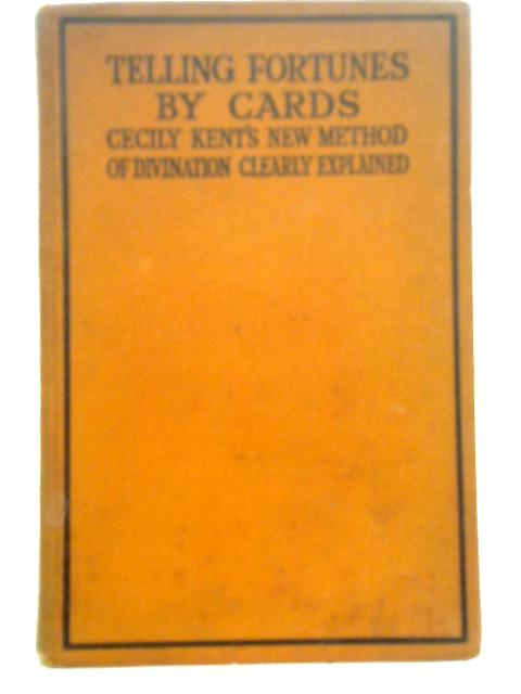 Telling Fortunes by Cards By Cicely Kent