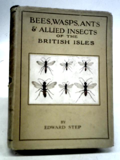 Bees, Wasps, Ants & Allied Insects of The British Isles By Edward Step