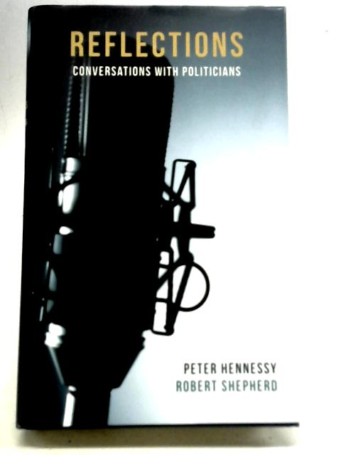 Reflections. Conversations With Politicians By Peter Hennessy & Robert Shepherd