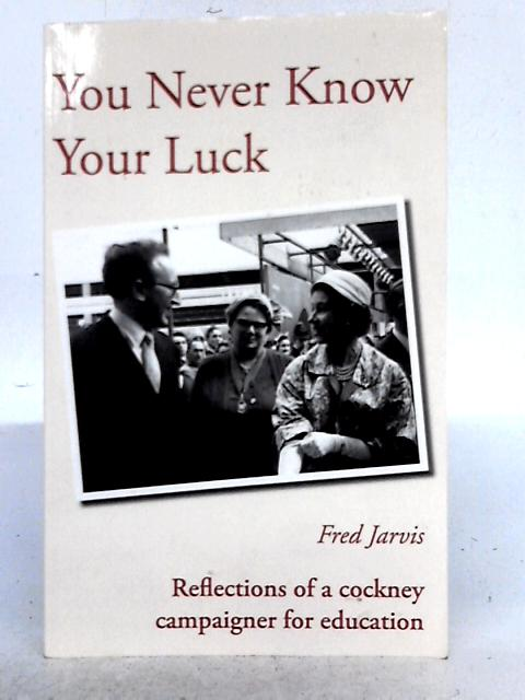 You Never Know Your Luck - Reflections of a Cockney Campaigner for Education By Fred Jarvis