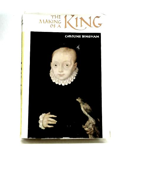 The Making of A King: The Early Years of James VI and I By Colin Bingham