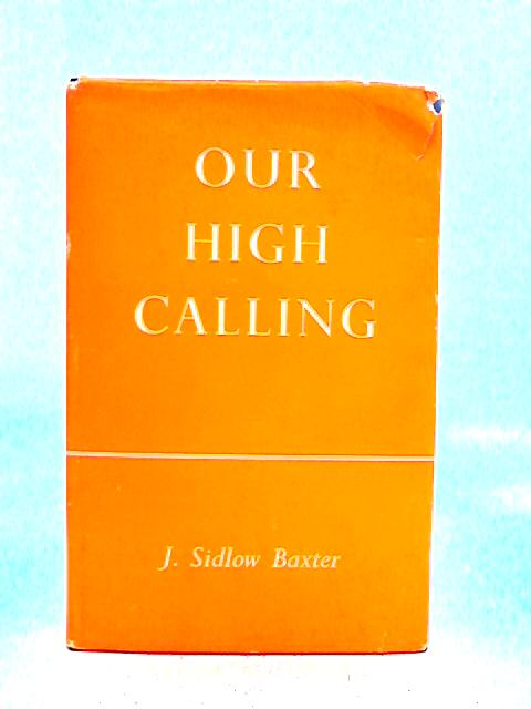 Our High Calling By J. Sidlow Baxter