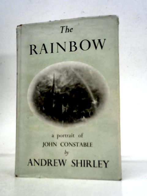 The Rainbow: A Portriat of John Constable By Andrew Shirley