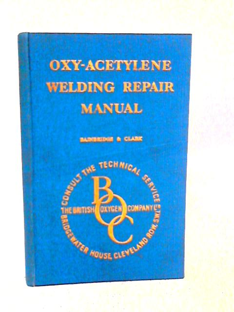 Oxy-Acetylene Welding Repair Manual: For Garage And General Repair Shop Welders, Blacksmiths, Agricultural Engineers, Automobile And Sheet Metal Workers. By C.G. Bainbridge