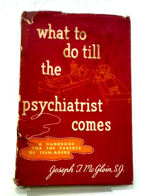 What To Do Till The Psychiatrist Comes: A Handbook For The Parents of Teen-agers By Joseph T McGloin