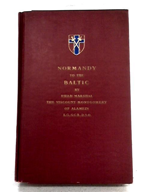 Normandy to the Baltic By Field Marshall the Viscount Montgomery of Alamein