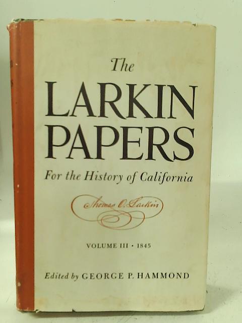 The Larkin Papers (Vol. III: 1845) By G. P. Hammond (ed)