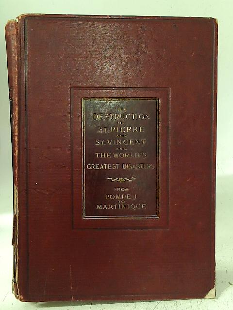The Destruction of St. Pierre and St. Vincent and the World's Greatest Disasters From Pompeii to Martinique By Charles Morris