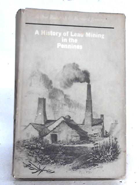 A History of Lead Mining in the Pennines By Arthur Raistrick and Bernard Jennings
