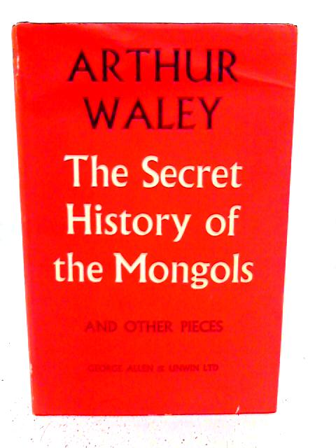 The Secret History of the Mongols and Other Pieces By Arthur Waley