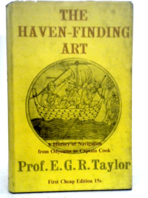 The Haven-Finding Art: A History of Navigation from Odysseus to Captain Cook By E. G. R. Taylor