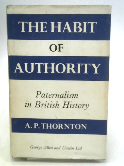 The Habit of Authority: Paternalism in British History By A. P. Thornton