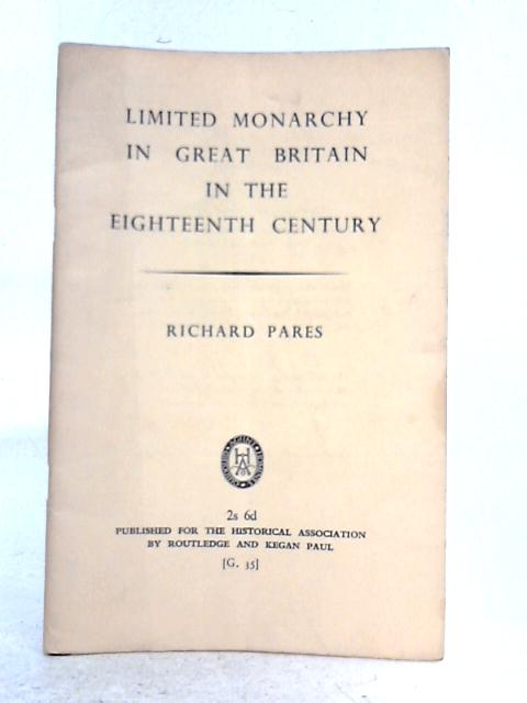 Limited Monarchy in Great Britain in the Eighteenth Century By Richard Pares