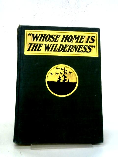 Whose Home Is The Wilderness: Some Studies of Wild Animal Life By William J Long