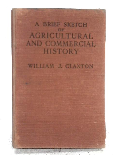 A Brief Sketch of Agricultural and Commercial History By William J Claxton