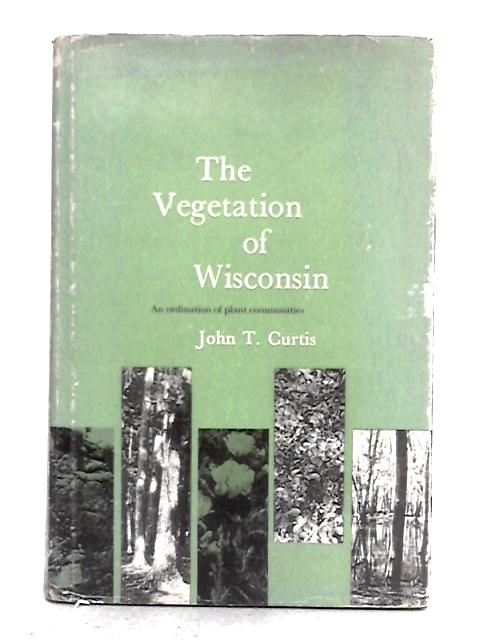 The Vegetation of Wisconsin: Ordination of Plant Communities: An Ordination of Plant Communities By John T. Curtis
