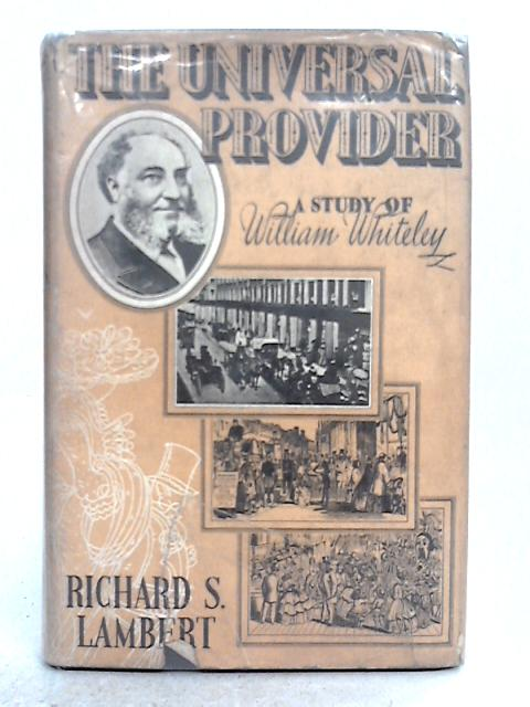 The Universal Provider, A Study of William Whiteley and Rise of the London Department Store By Richard S. Lambert