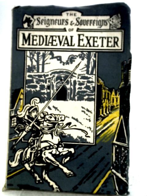 The Seigneurs and Sovereigns of Mediaeval Exeter By None Stated