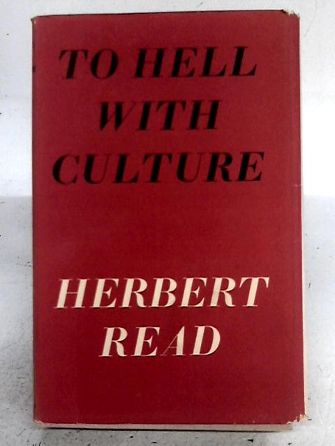 To Hell With Culture, and Other Essays on Art and Society By Herbert Read