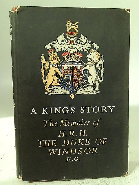 A King's Story The Memoirs of the Duke of Windsor By The Duke of Windsor