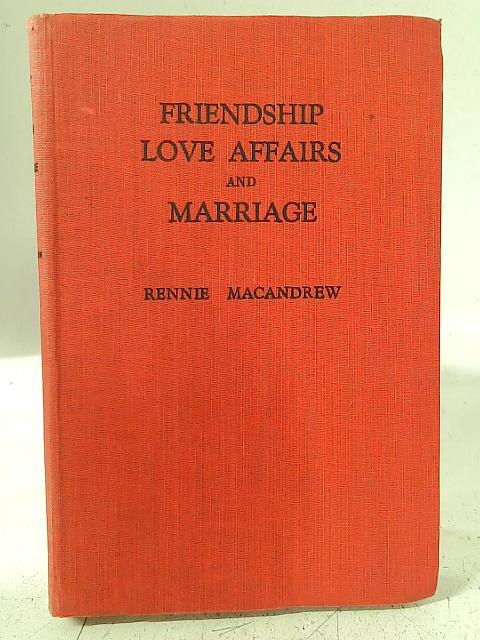 Friendship, Love Affairs and Marriage: An Explanation of Men to Women and of Women to Men By R. MacAndrew