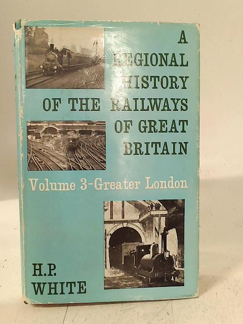 A Regional History of the Railways of Great Britain: Greater London Volume 3 By H. P. White
