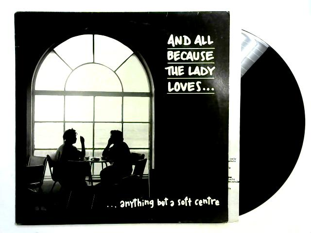 ...Anything But A Soft Centre LP 1st By And All Because The Lady Loves...